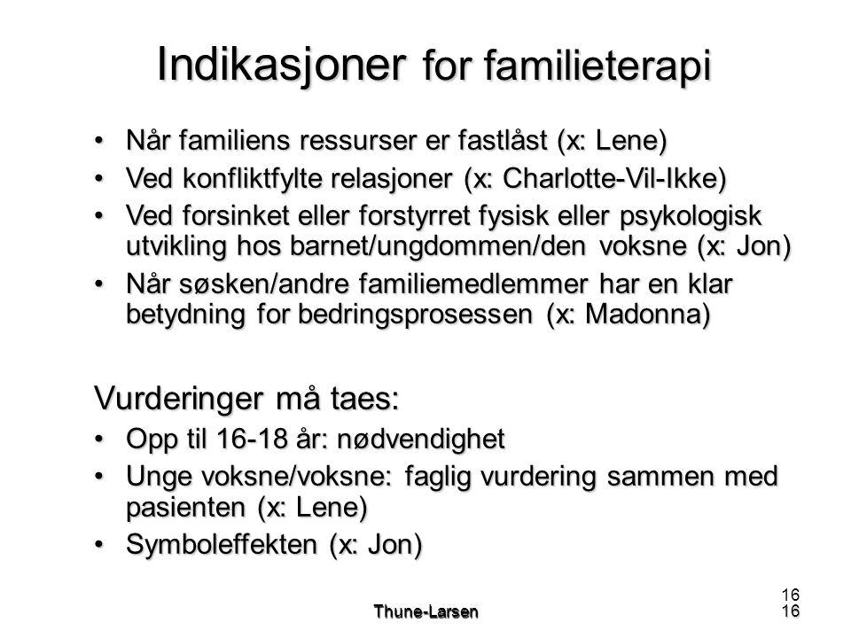 16Thune-Larsen16 Indikasjoner for familieterapi •Når familiens ressurser er fastlåst (x: Lene) •Ved konfliktfylte relasjoner (x: Charlotte-Vil-Ikke) •Ved forsinket eller forstyrret fysisk eller psykologisk utvikling hos barnet/ungdommen/den voksne (x: Jon) •Når søsken/andre familiemedlemmer har en klar betydning for bedringsprosessen (x: Madonna) Vurderinger må taes: •Opp til 16-18 år: nødvendighet •Unge voksne/voksne: faglig vurdering sammen med pasienten (x: Lene) •Symboleffekten (x: Jon)