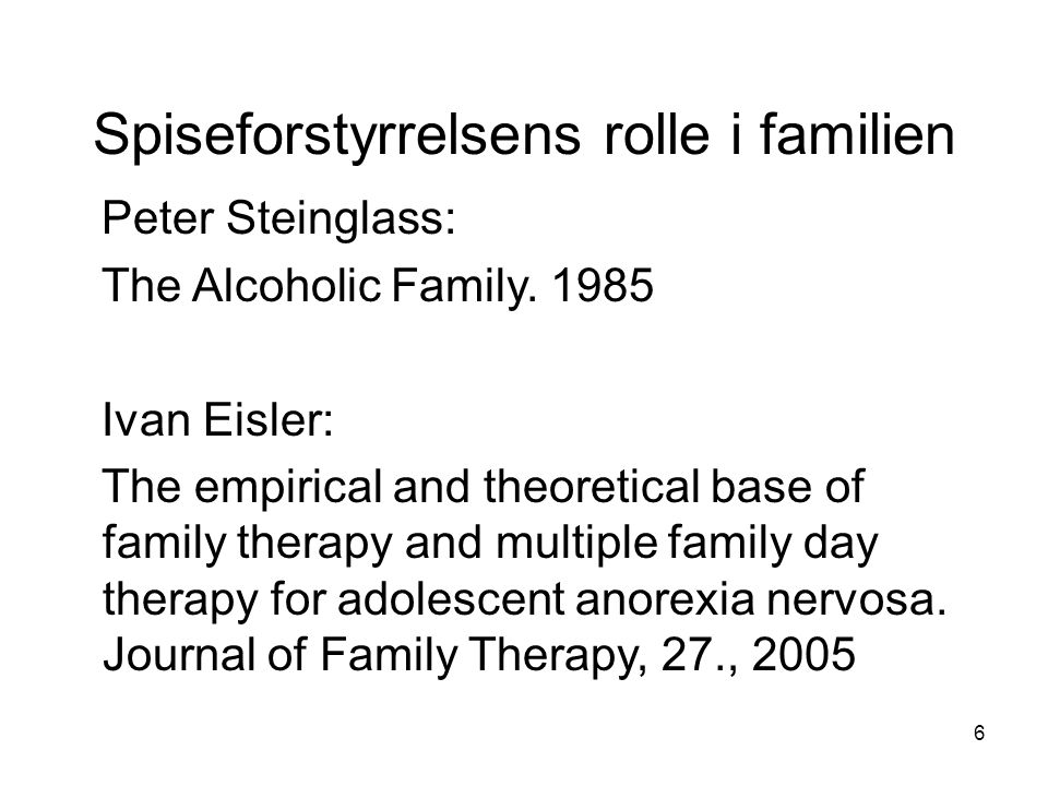 6 Spiseforstyrrelsens rolle i familien Peter Steinglass: The Alcoholic Family. 1985 Ivan Eisler: The empirical and theoretical base of family therapy