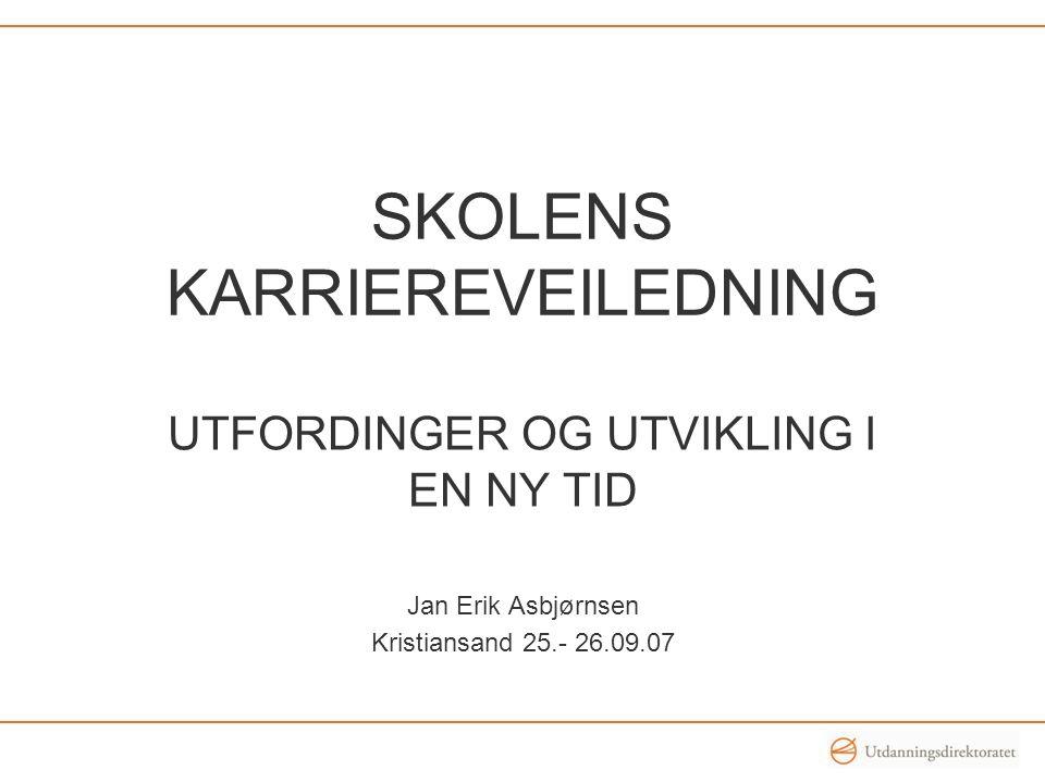 SKOLENS KARRIEREVEILEDNING UTFORDINGER OG UTVIKLING I EN NY TID Jan Erik Asbjørnsen Kristiansand 25.- 26.09.07