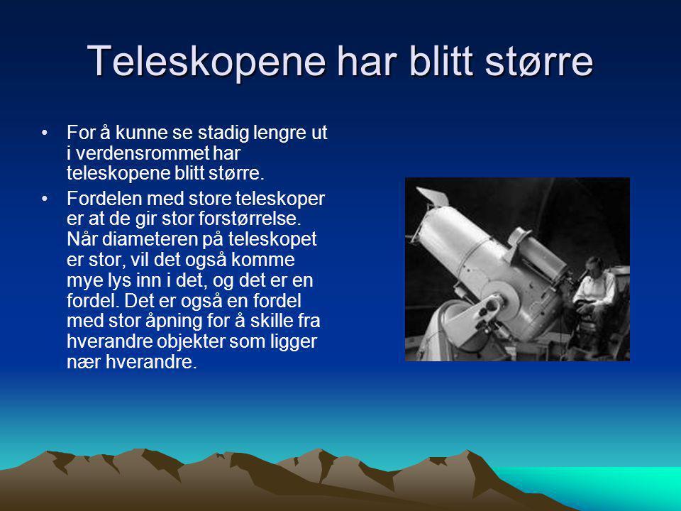 Teleskopene har blitt større •For å kunne se stadig lengre ut i verdensrommet har teleskopene blitt større. •Fordelen med store teleskoper er at de gi