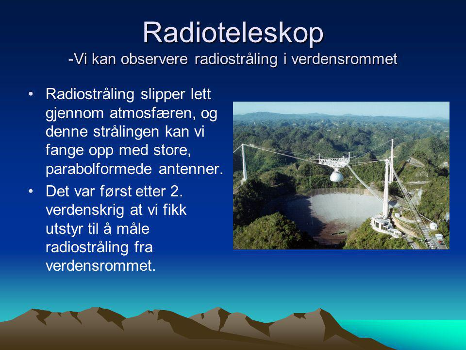 Radioteleskop -Vi kan observere radiostråling i verdensrommet •Radiostråling slipper lett gjennom atmosfæren, og denne strålingen kan vi fange opp med store, parabolformede antenner.