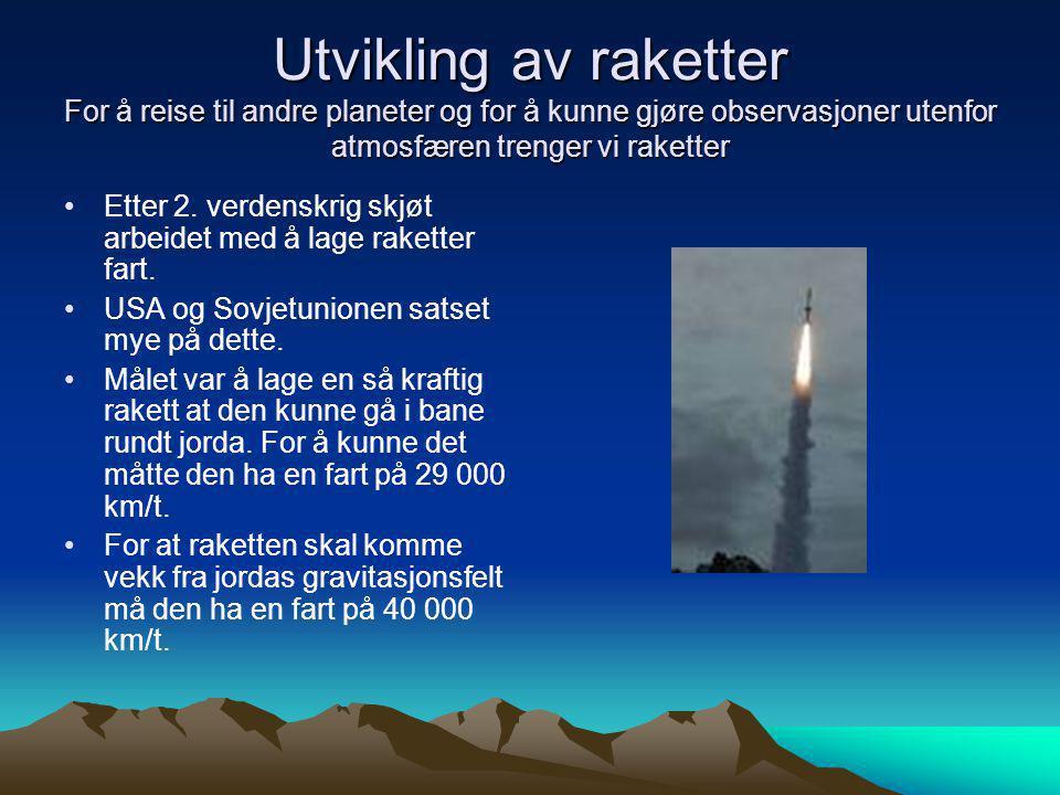 Utvikling av raketter For å reise til andre planeter og for å kunne gjøre observasjoner utenfor atmosfæren trenger vi raketter •Etter 2. verdenskrig s