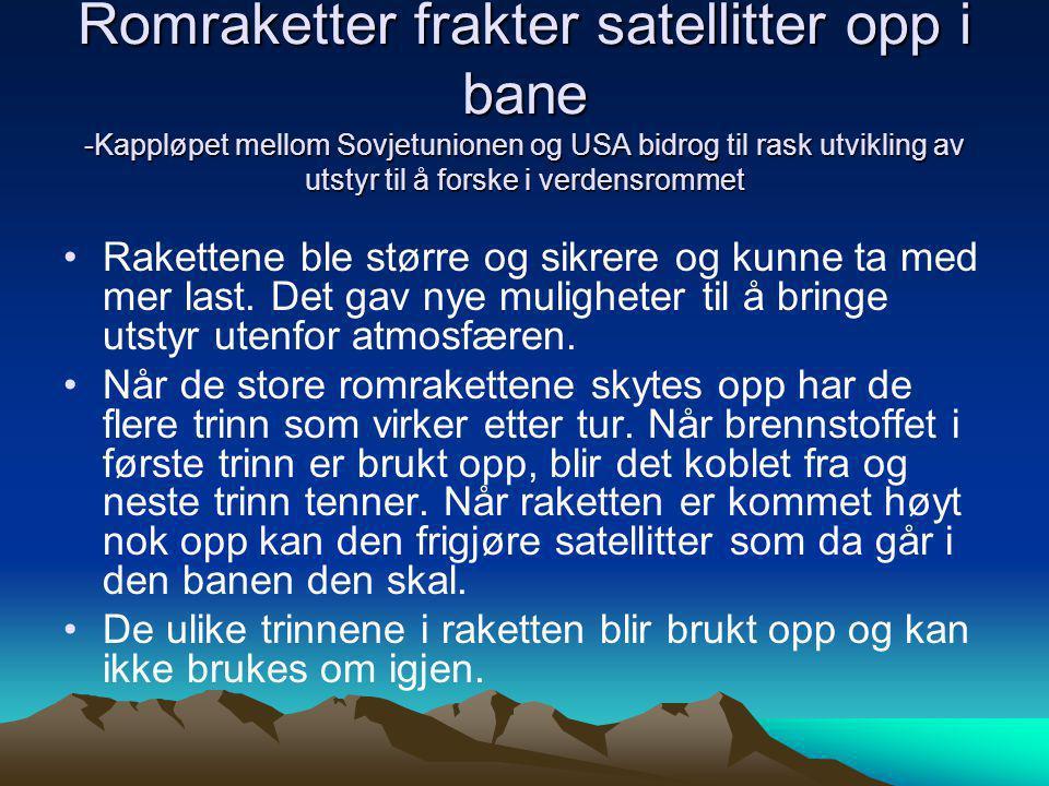 Romraketter frakter satellitter opp i bane -Kappløpet mellom Sovjetunionen og USA bidrog til rask utvikling av utstyr til å forske i verdensrommet •Ra