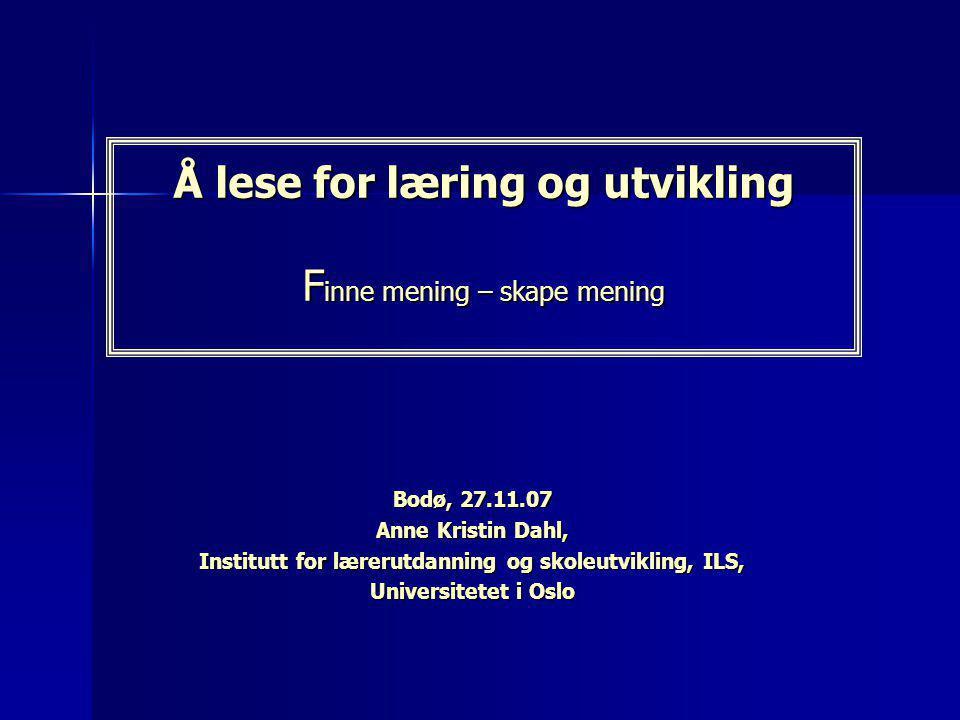 Å lese for læring og utvikling F inne mening – skape mening Bodø, 27.11.07 Anne Kristin Dahl, Institutt for lærerutdanning og skoleutvikling, ILS, Uni