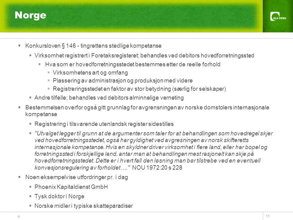 e 11 Norge  Konkursloven § 146 - tingrettens stedlige kompetanse  Virksomhet registrert i Foretaksregisteret; behandles ved debitors hovedforretningssted  Hva som er hovedforretningsstedet bestemmes etter de reelle forhold  Virksomhetens art og omfang  Plassering av administrasjon og produksjon med videre  Registreringsstedet en faktor av stor betydning (særlig for selskaper)  Andre tilfelle; behandles ved debitors alminnelige verneting  Bestemmelsen overfor også gitt grunnlag for avgrensningen av norske domstolers internasjonale kompetanse  Registrering i tilsvarende utenlandsk register sidestilles  Utvalget legger til grunn at de argumenter som taler for at behandlingen som hovedregel skjer ved hovedforretningsstedet, også har gyldighet ved avgresningen av norsk skifteretts internasjonale kompetanse.