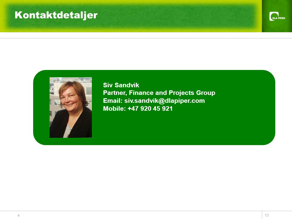 e 13 Kontaktdetaljer Siv Sandvik Partner, Finance and Projects Group Email: siv.sandvik@dlapiper.com Mobile: +47 920 45 921