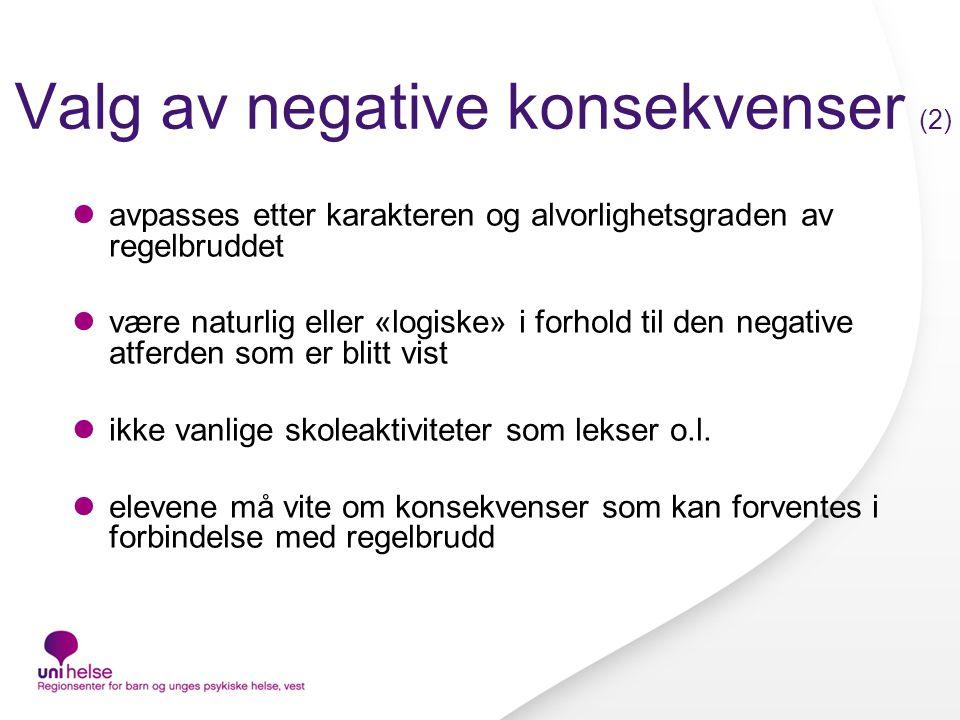 Valg av negative konsekvenser (2)  avpasses etter karakteren og alvorlighetsgraden av regelbruddet  være naturlig eller «logiske» i forhold til den negative atferden som er blitt vist  ikke vanlige skoleaktiviteter som lekser o.l.