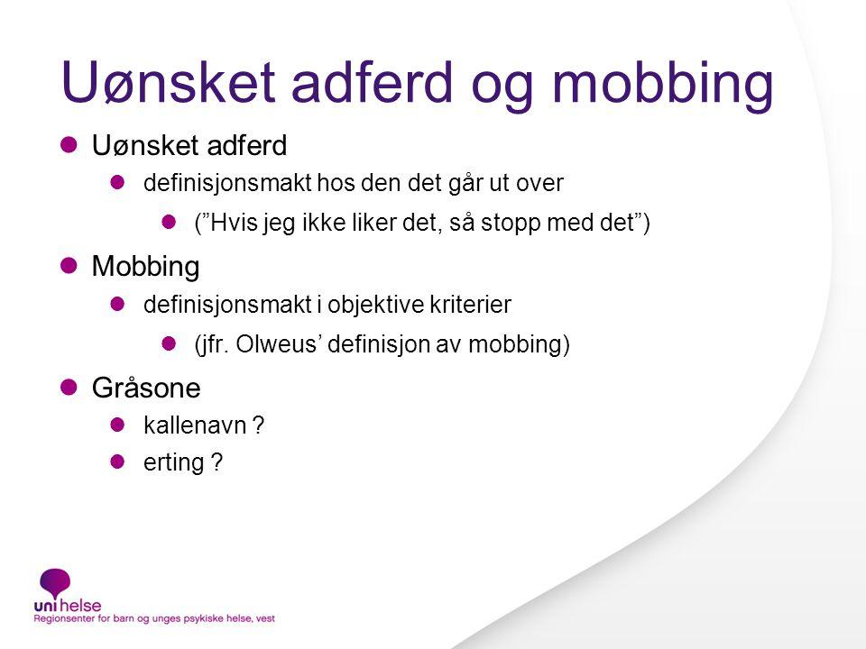 Uønsket adferd og mobbing  Uønsket adferd  definisjonsmakt hos den det går ut over  ( Hvis jeg ikke liker det, så stopp med det )  Mobbing  definisjonsmakt i objektive kriterier  (jfr.