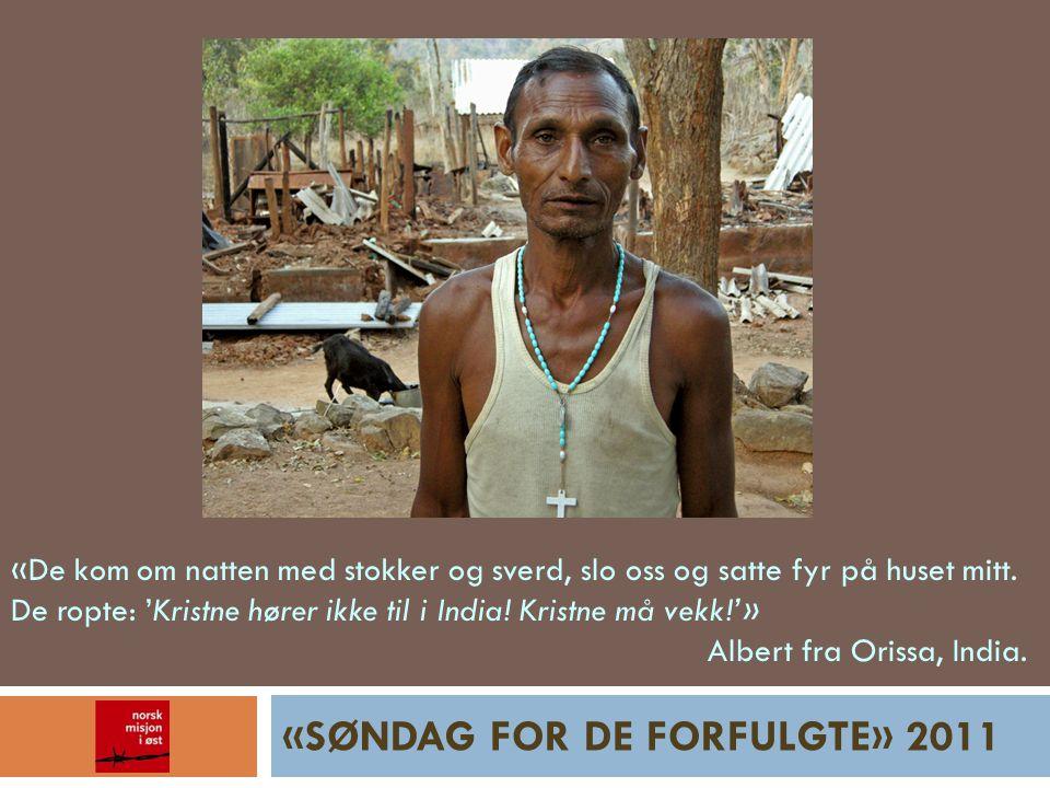 «SØNDAG FOR DE FORFULGTE» 2011 «De kom om natten med stokker og sverd, slo oss og satte fyr på huset mitt. De ropte: 'Kristne hører ikke til i India!