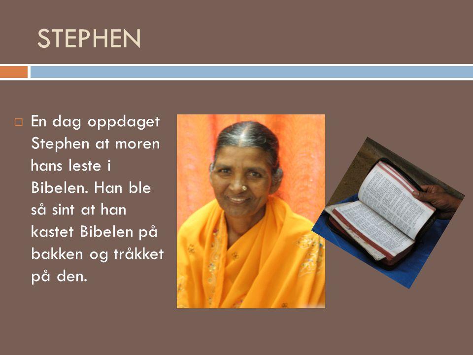 STEPHEN  En dag oppdaget Stephen at moren hans leste i Bibelen. Han ble så sint at han kastet Bibelen på bakken og tråkket på den.