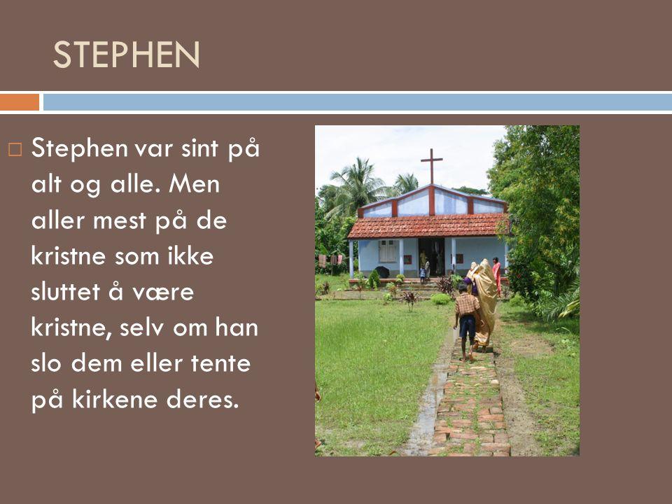 STEPHEN  Stephen var sint på alt og alle. Men aller mest på de kristne som ikke sluttet å være kristne, selv om han slo dem eller tente på kirkene de