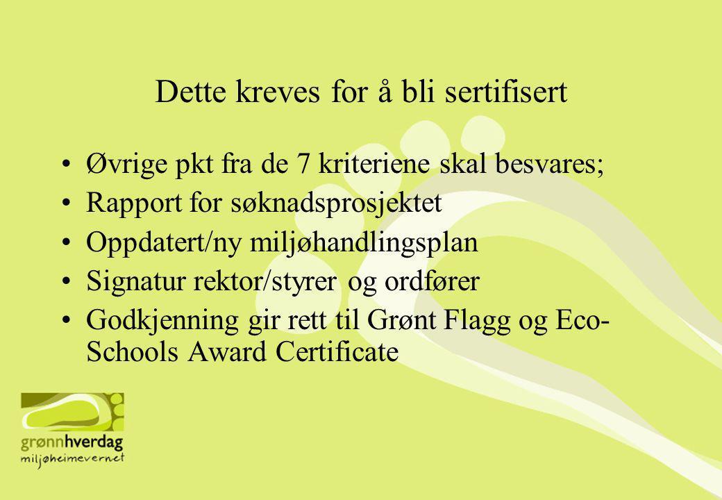 Dette kreves for å bli sertifisert •Øvrige pkt fra de 7 kriteriene skal besvares; •Rapport for søknadsprosjektet •Oppdatert/ny miljøhandlingsplan •Signatur rektor/styrer og ordfører •Godkjenning gir rett til Grønt Flagg og Eco- Schools Award Certificate