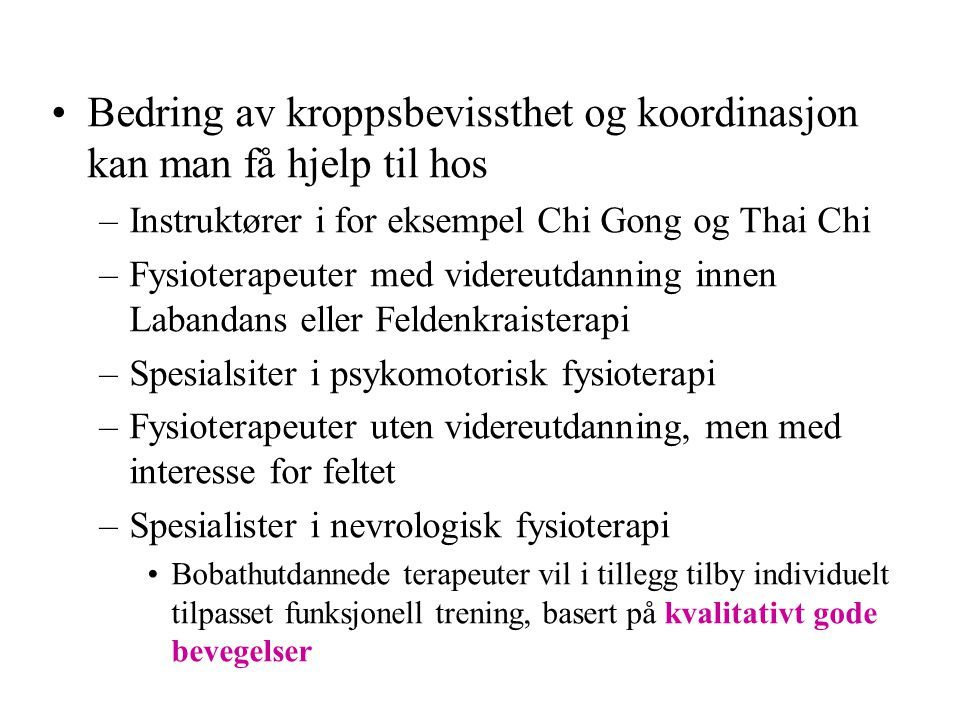•Bedring av kroppsbevissthet og koordinasjon kan man få hjelp til hos –Instruktører i for eksempel Chi Gong og Thai Chi –Fysioterapeuter med videreutd