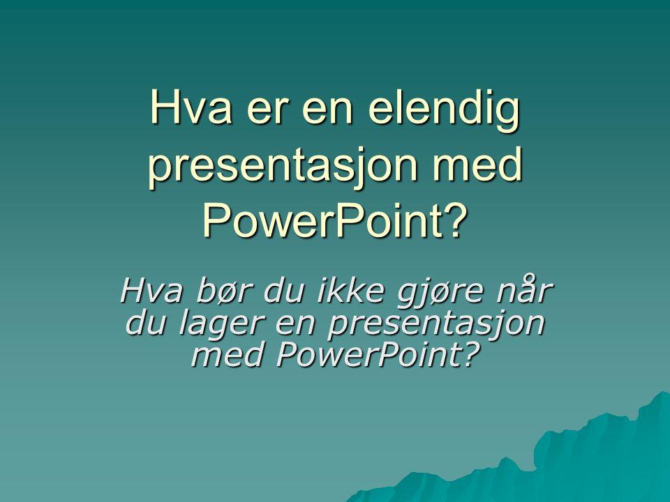 Hva er en elendig presentasjon med PowerPoint? Hva bør du ikke gjøre når du lager en presentasjon med PowerPoint?