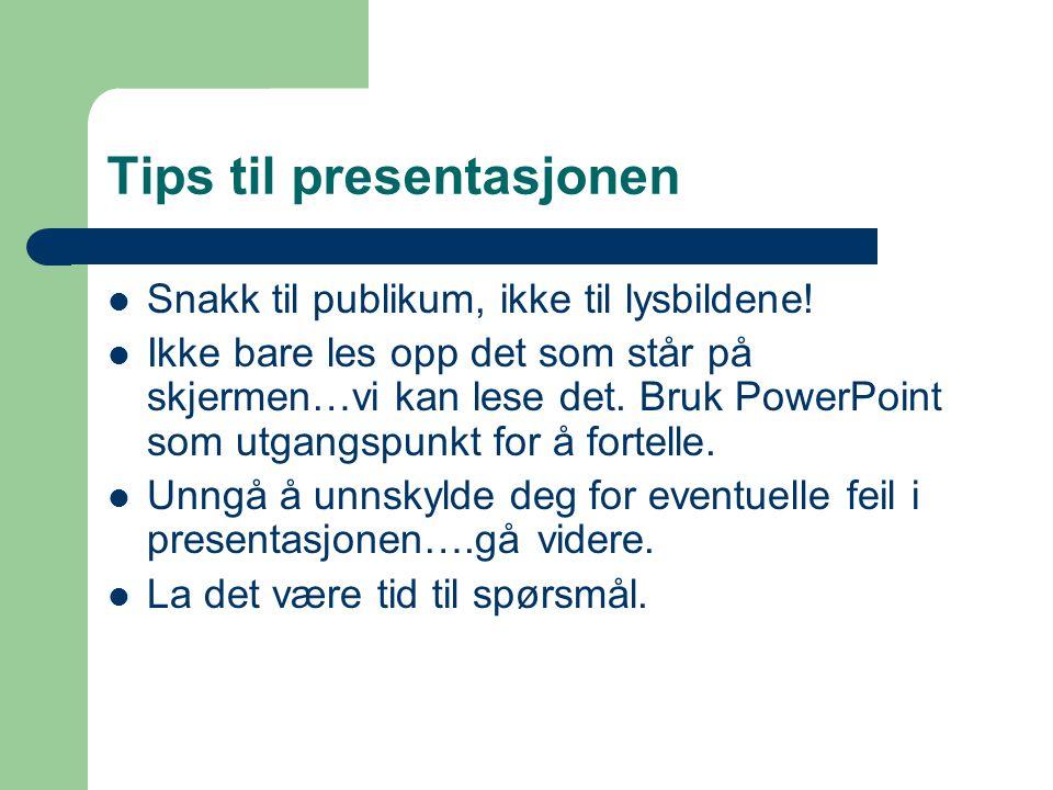 Tips til presentasjonen  Snakk til publikum, ikke til lysbildene!  Ikke bare les opp det som står på skjermen…vi kan lese det. Bruk PowerPoint som u
