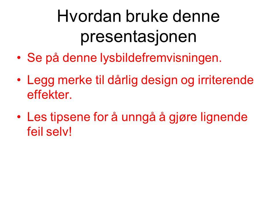 Hvordan bruke denne presentasjonen •Se på denne lysbildefremvisningen. •Legg merke til dårlig design og irriterende effekter. •Les tipsene for å unngå