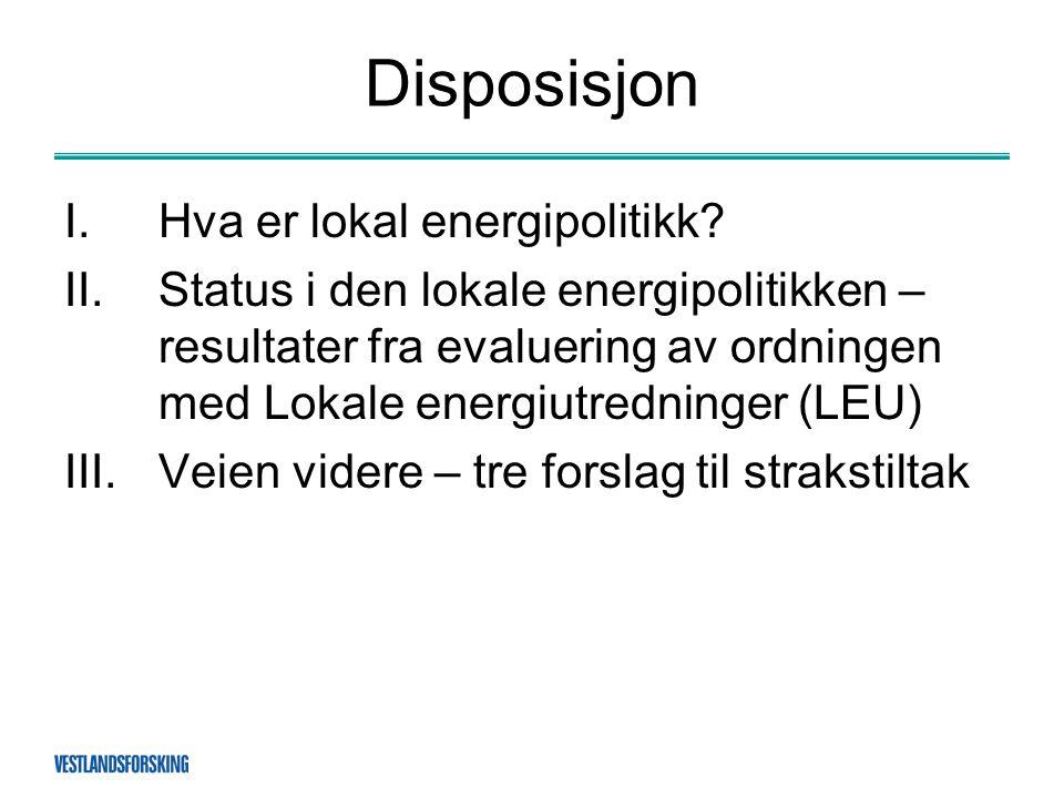 Disposisjon I.Hva er lokal energipolitikk? II.Status i den lokale energipolitikken – resultater fra evaluering av ordningen med Lokale energiutredning