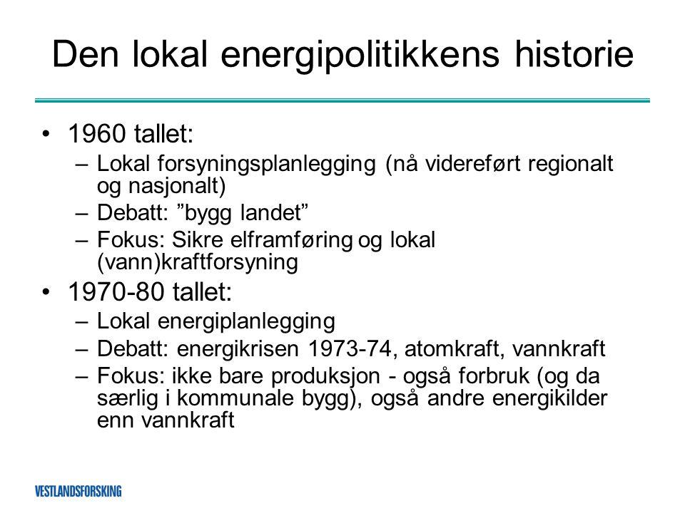 Den lokal energipolitikkens historie •1960 tallet: –Lokal forsyningsplanlegging (nå videreført regionalt og nasjonalt) –Debatt: bygg landet –Fokus: Sikre elframføring og lokal (vann)kraftforsyning •1970-80 tallet: –Lokal energiplanlegging –Debatt: energikrisen 1973-74, atomkraft, vannkraft –Fokus: ikke bare produksjon - også forbruk (og da særlig i kommunale bygg), også andre energikilder enn vannkraft
