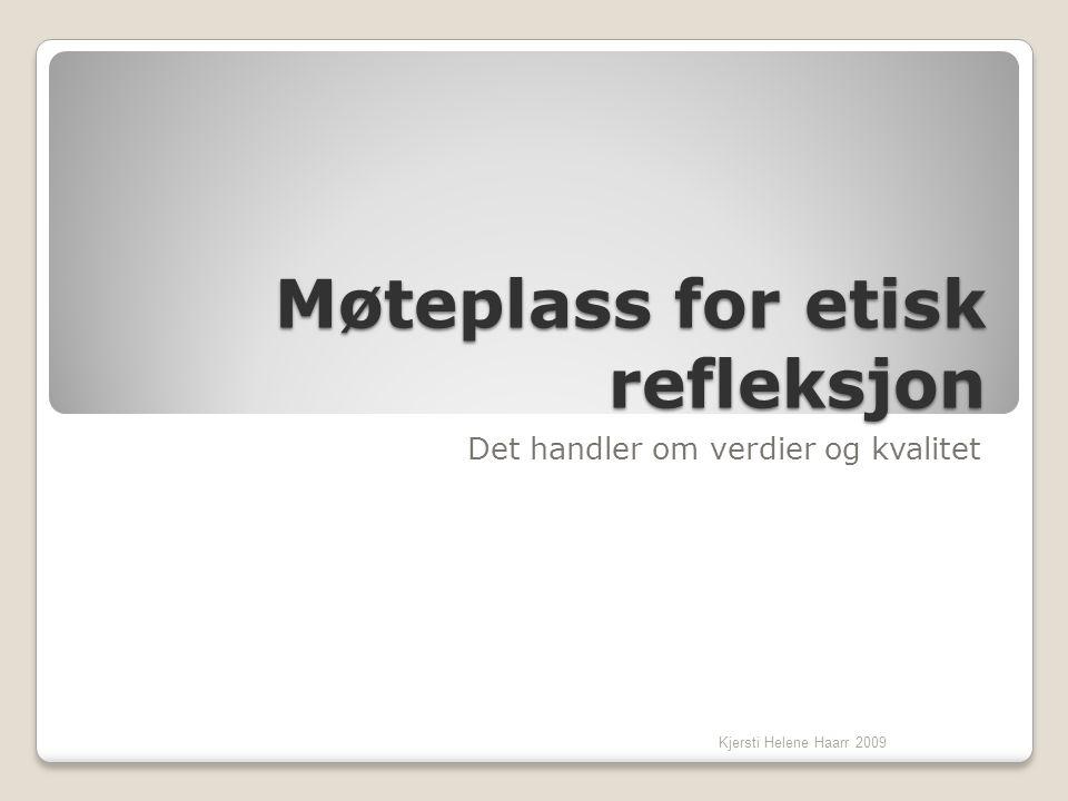Møteplass for etisk refleksjon Det handler om verdier og kvalitet Kjersti Helene Haarr 2009