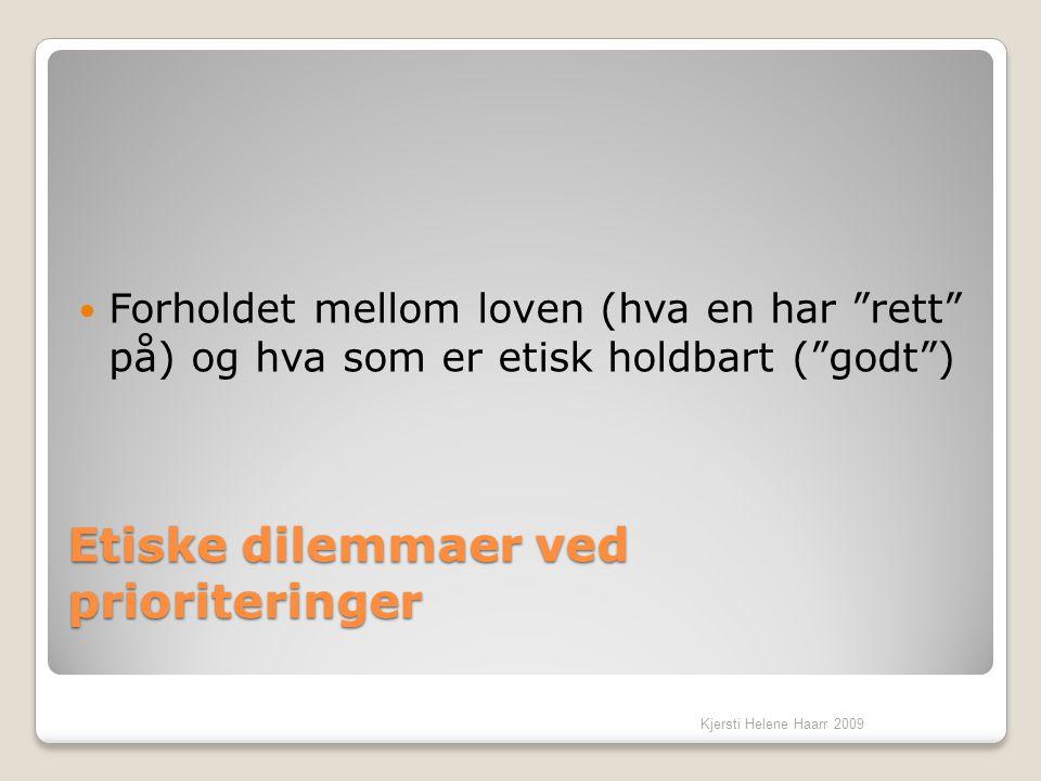 """Etiske dilemmaer ved prioriteringer  Forholdet mellom loven (hva en har """"rett"""" på) og hva som er etisk holdbart (""""godt"""") Kjersti Helene Haarr 2009"""