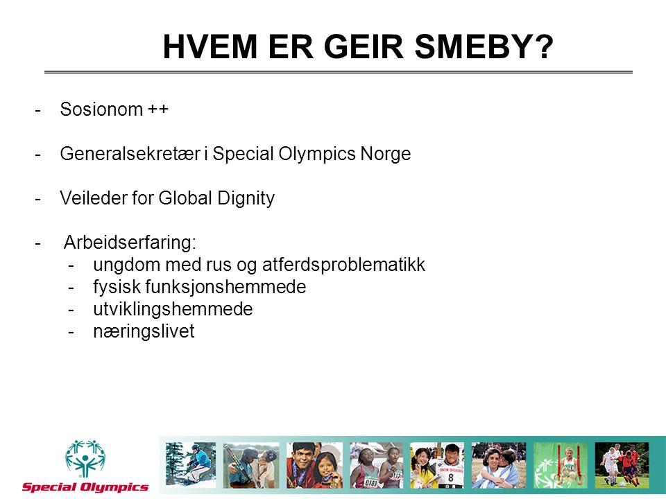 HVEM ER GEIR SMEBY? -Sosionom ++ -Generalsekretær i Special Olympics Norge -Veileder for Global Dignity - Arbeidserfaring: -ungdom med rus og atferdsp