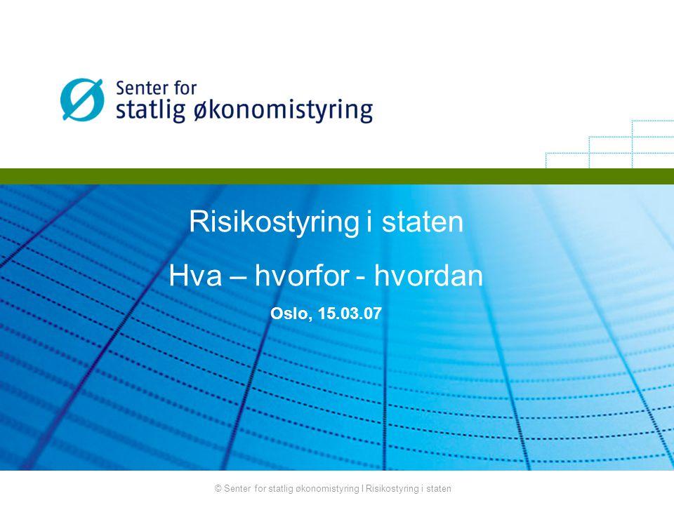© Senter for statlig økonomistyring I Risikostyring i staten Risikostyring i staten Hva – hvorfor - hvordan Oslo, 15.03.07