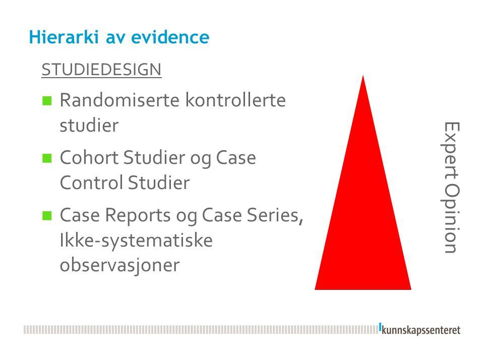 Hierarki av evidence STUDIEDESIGN  Randomiserte kontrollerte studier  Cohort Studier og Case Control Studier  Case Reports og Case Series, Ikke-sys