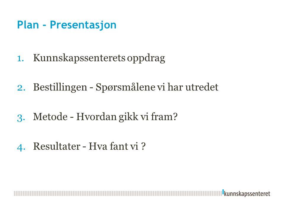 Plan - Presentasjon 1.Kunnskapssenterets oppdrag 2.Bestillingen - Spørsmålene vi har utredet 3.Metode - Hvordan gikk vi fram? 4.Resultater - Hva fant