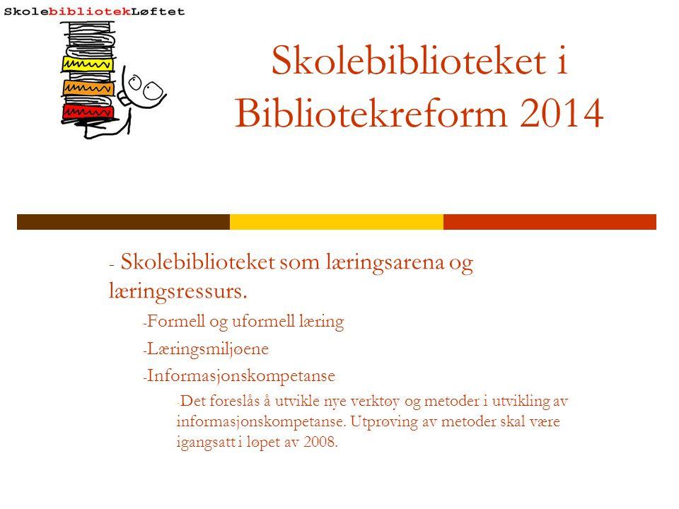 Skolebiblioteket i Bibliotekreform 2014 - Skolebiblioteket som læringsarena og læringsressurs. - Formell og uformell læring - Læringsmiljøene - Inform
