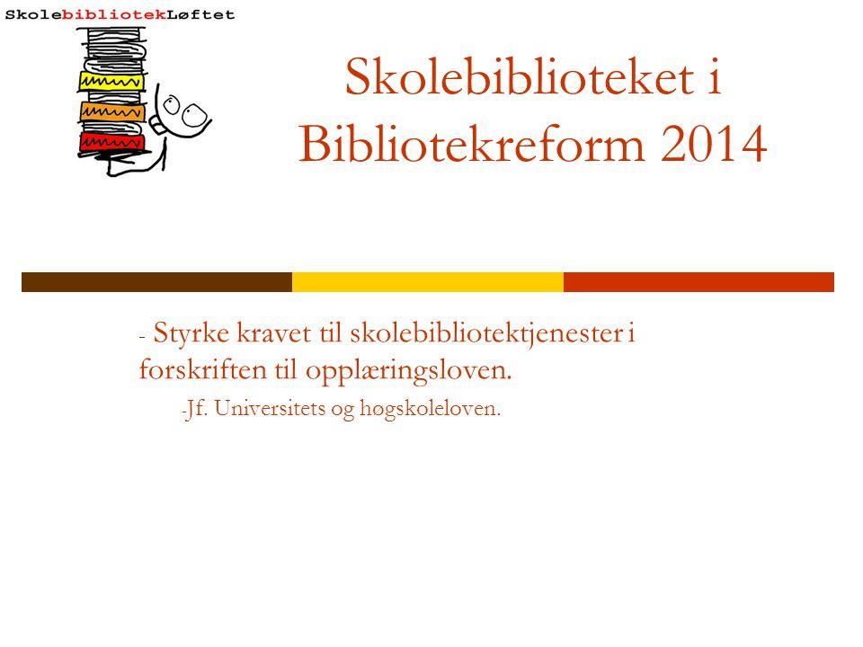 Skolebiblioteket i Bibliotekreform 2014 - Styrke kravet til skolebibliotektjenester i forskriften til opplæringsloven. - Jf. Universitets og høgskolel