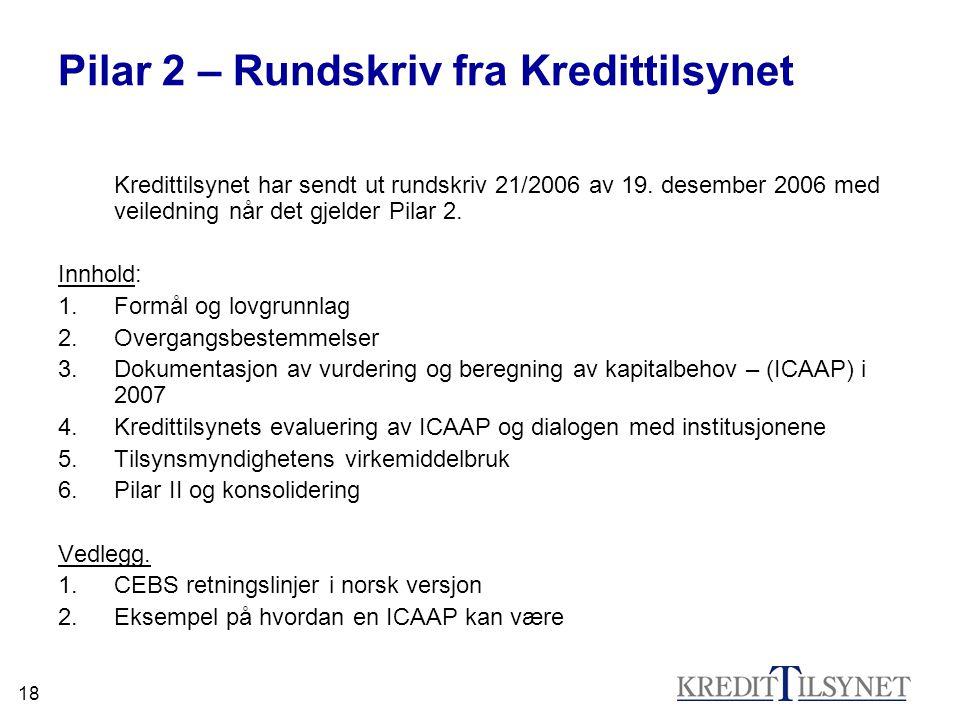 18 Pilar 2 – Rundskriv fra Kredittilsynet Kredittilsynet har sendt ut rundskriv 21/2006 av 19. desember 2006 med veiledning når det gjelder Pilar 2. I