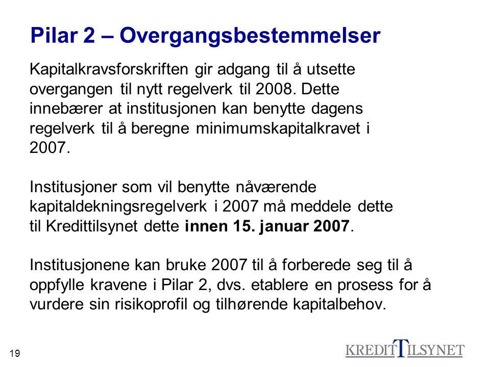 19 Pilar 2 – Overgangsbestemmelser Kapitalkravsforskriften gir adgang til å utsette overgangen til nytt regelverk til 2008. Dette innebærer at institu
