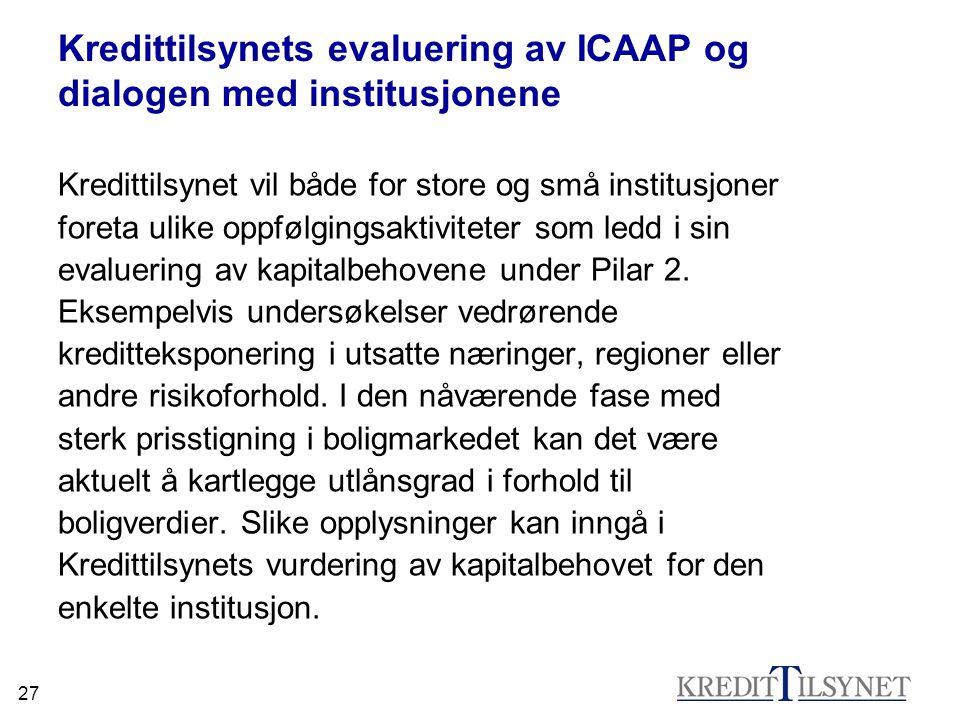 27 Kredittilsynets evaluering av ICAAP og dialogen med institusjonene Kredittilsynet vil både for store og små institusjoner foreta ulike oppfølgingsa