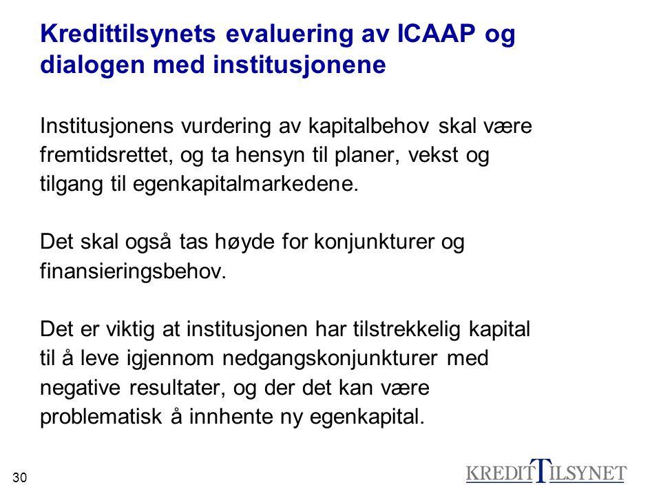 30 Kredittilsynets evaluering av ICAAP og dialogen med institusjonene Institusjonens vurdering av kapitalbehov skal være fremtidsrettet, og ta hensyn