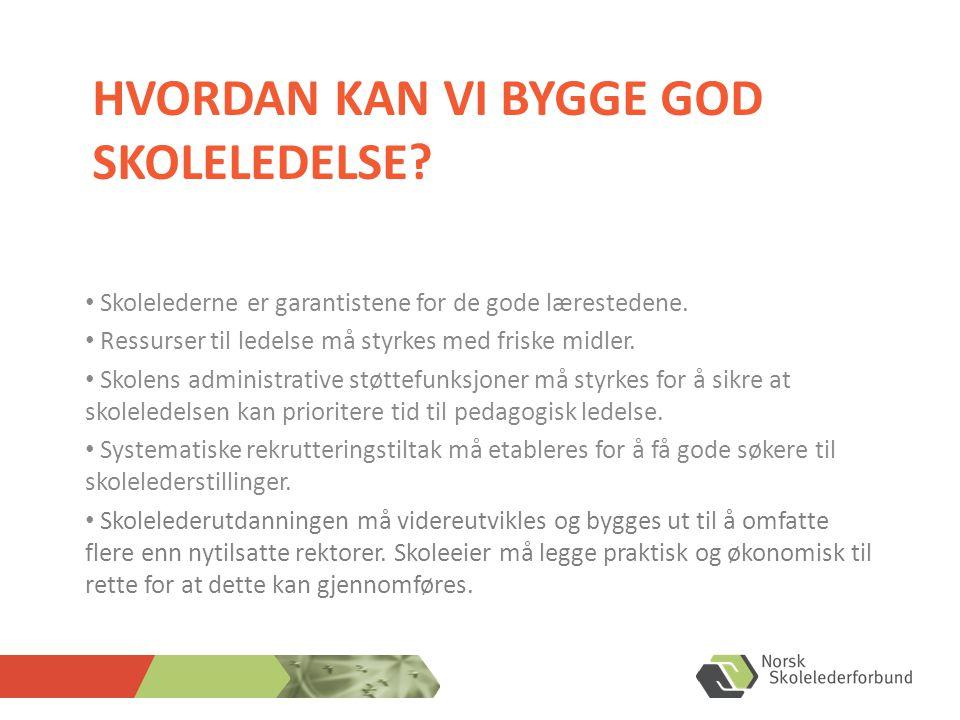 HVORDAN KAN VI BYGGE GOD SKOLELEDELSE.• Skolelederne er garantistene for de gode lærestedene.