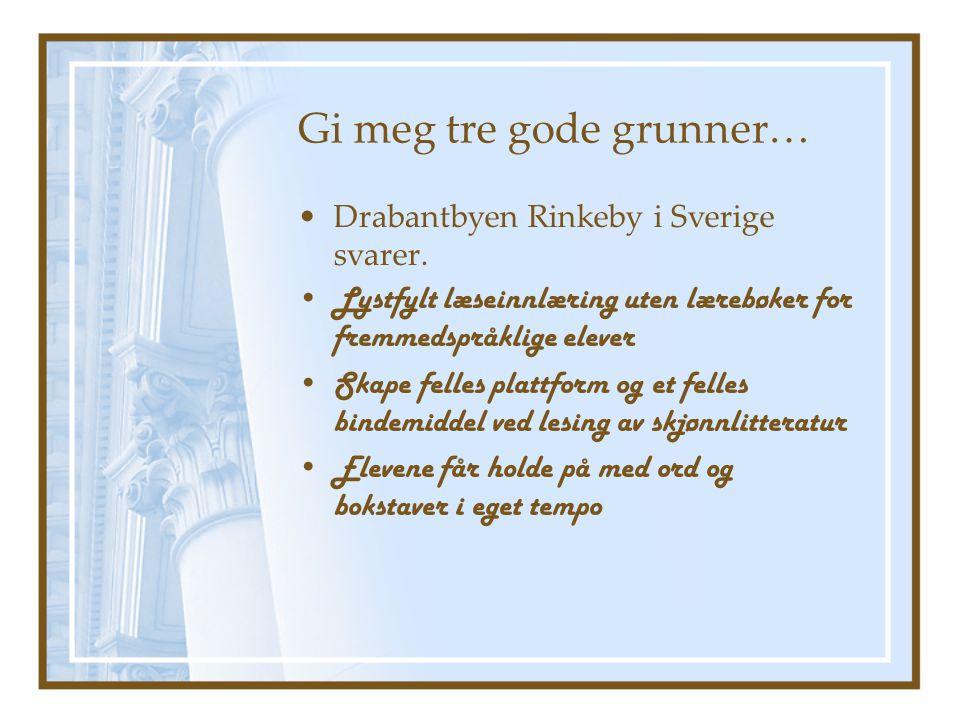Gi meg tre gode grunner… •Drabantbyen Rinkeby i Sverige svarer. •Lystfylt læseinnlæring uten lærebøker for fremmedspråklige elever •Skape felles platt