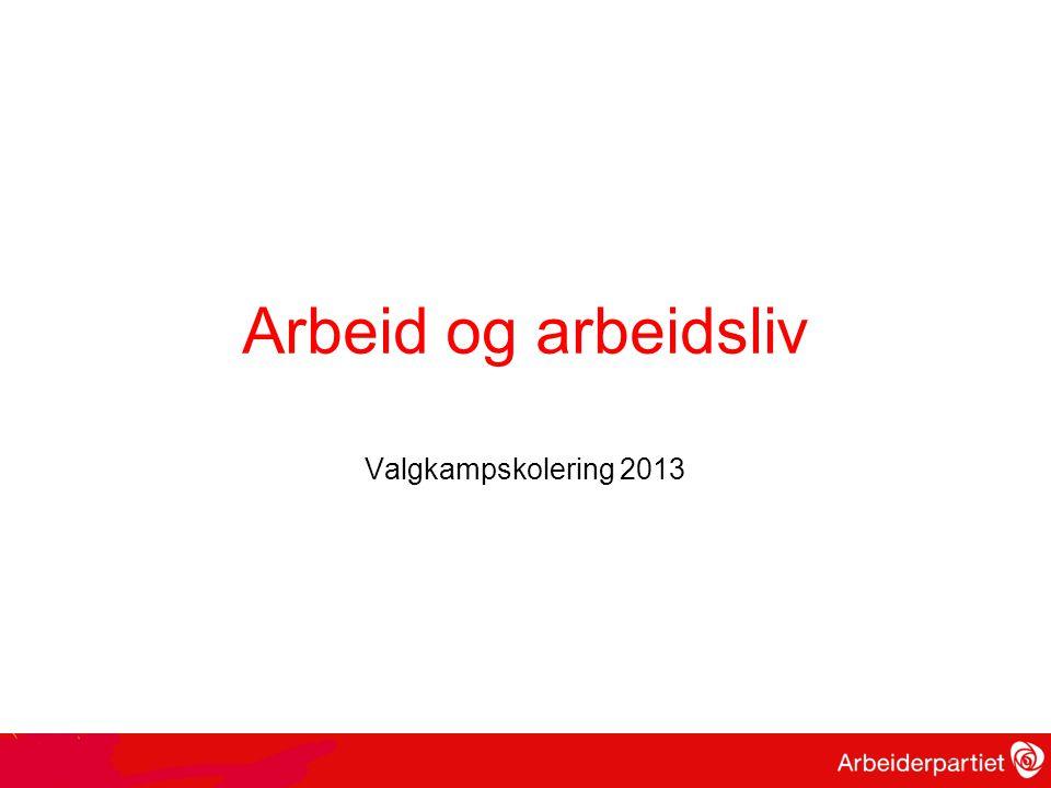 Arbeid og arbeidsliv Valgkampskolering 2013 2