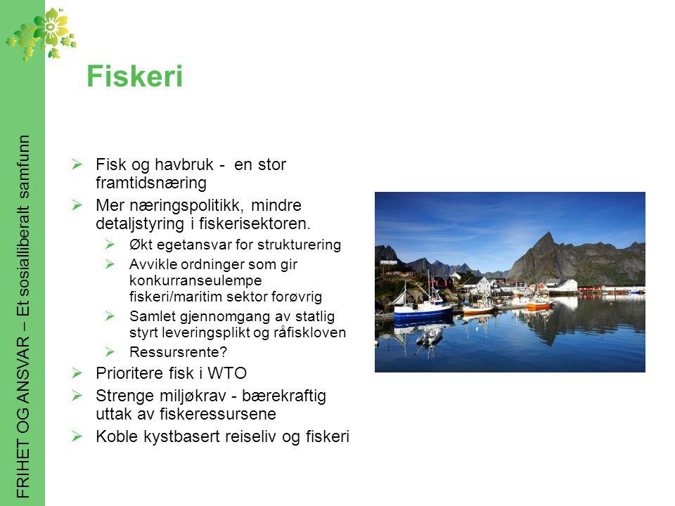 FRIHET OG ANSVAR – Et sosialliberalt samfunn Fiskeri  Fisk og havbruk - en stor framtidsnæring  Mer næringspolitikk, mindre detaljstyring i fiskerisektoren.