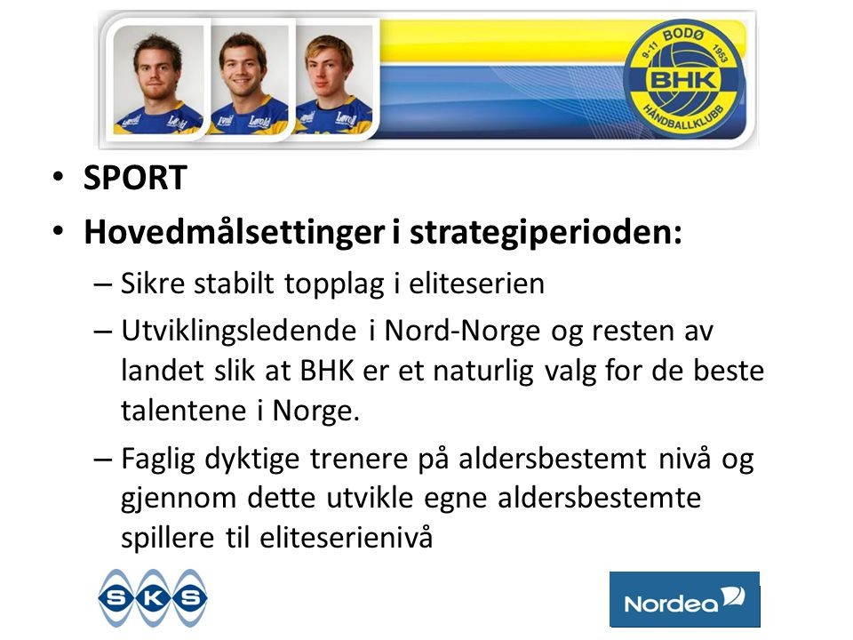 • SPORT • Hovedmålsettinger i strategiperioden: – Sikre stabilt topplag i eliteserien – Utviklingsledende i Nord-Norge og resten av landet slik at BHK er et naturlig valg for de beste talentene i Norge.