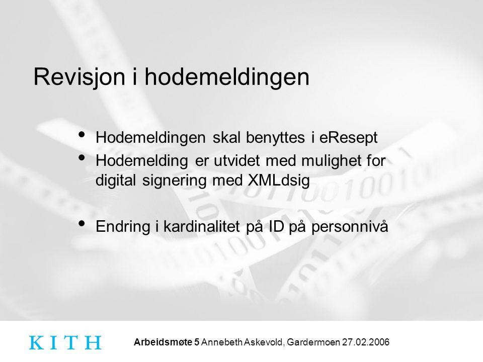 Arbeidsmøte 5 Annebeth Askevold, Gardermoen 27.02.2006 Revisjon i hodemeldingen • Hodemeldingen skal benyttes i eResept • Hodemelding er utvidet med mulighet for digital signering med XMLdsig • Endring i kardinalitet på ID på personnivå