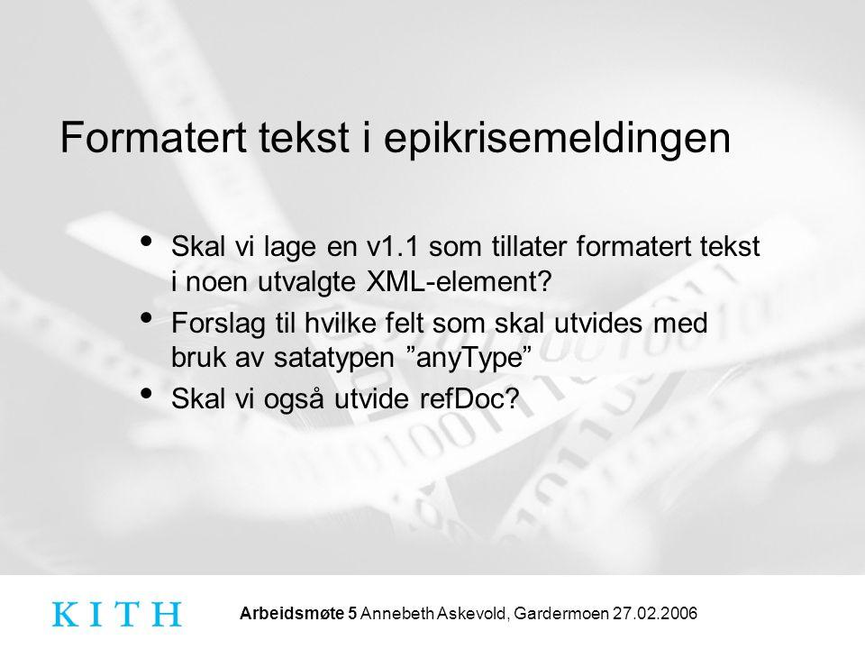 Arbeidsmøte 5 Annebeth Askevold, Gardermoen 27.02.2006 Formatert tekst i epikrisemeldingen • Skal vi lage en v1.1 som tillater formatert tekst i noen utvalgte XML-element.