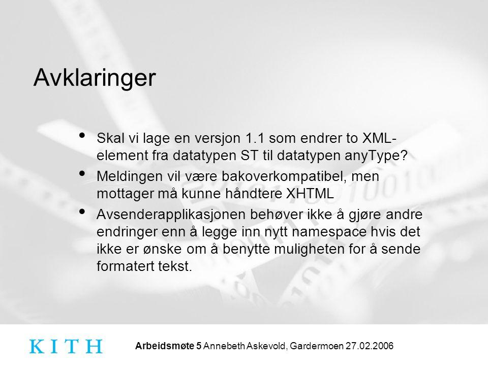 Arbeidsmøte 5 Annebeth Askevold, Gardermoen 27.02.2006 Avklaringer • Skal vi lage en versjon 1.1 som endrer to XML- element fra datatypen ST til datatypen anyType.