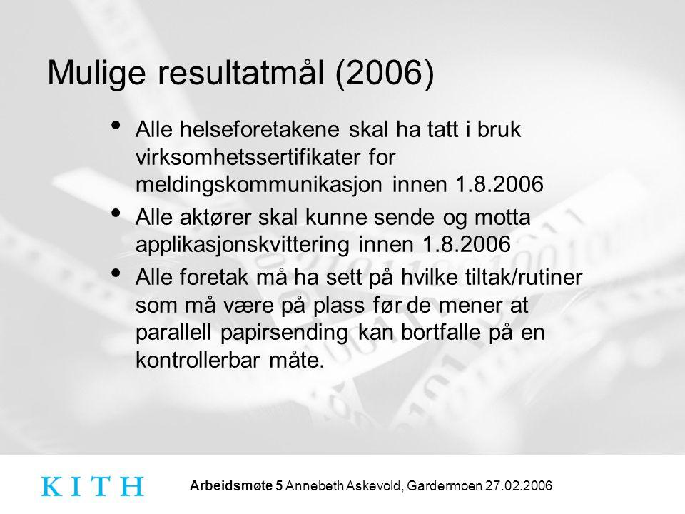 Arbeidsmøte 5 Annebeth Askevold, Gardermoen 27.02.2006 Mulige resultatmål (2006) • Alle helseforetakene skal ha tatt i bruk virksomhetssertifikater for meldingskommunikasjon innen 1.8.2006 • Alle aktører skal kunne sende og motta applikasjonskvittering innen 1.8.2006 • Alle foretak må ha sett på hvilke tiltak/rutiner som må være på plass før de mener at parallell papirsending kan bortfalle på en kontrollerbar måte.