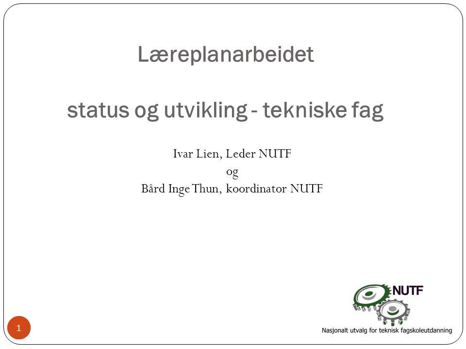 1 Læreplanarbeidet status og utvikling - tekniske fag Ivar Lien, Leder NUTF og Bård Inge Thun, koordinator NUTF 11