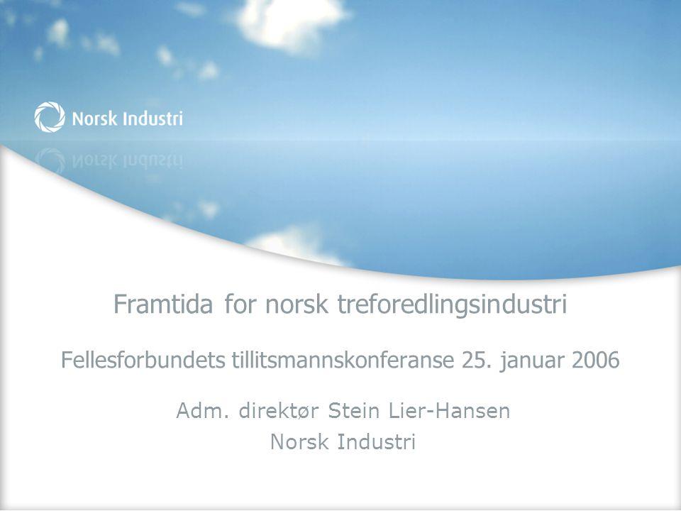 Framtida for norsk treforedlingsindustri Fellesforbundets tillitsmannskonferanse 25. januar 2006 Adm. direktør Stein Lier-Hansen Norsk Industri