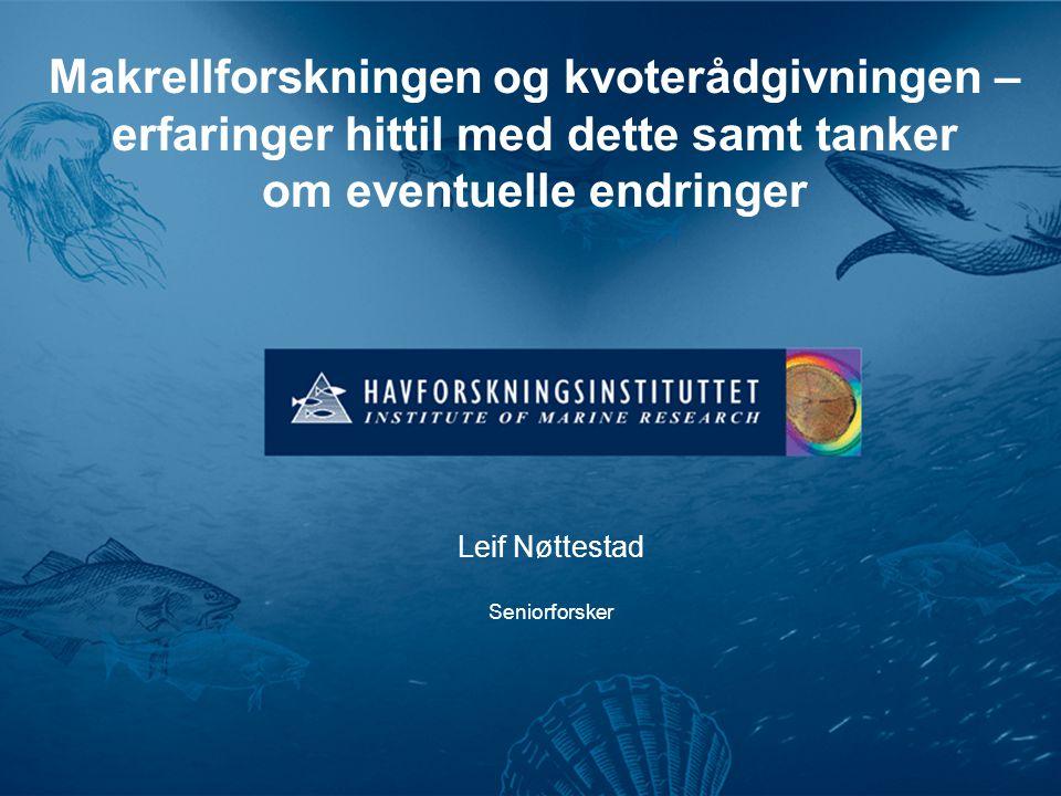 Makrellforskningen og kvoterådgivningen – erfaringer hittil med dette samt tanker om eventuelle endringer Leif Nøttestad Seniorforsker