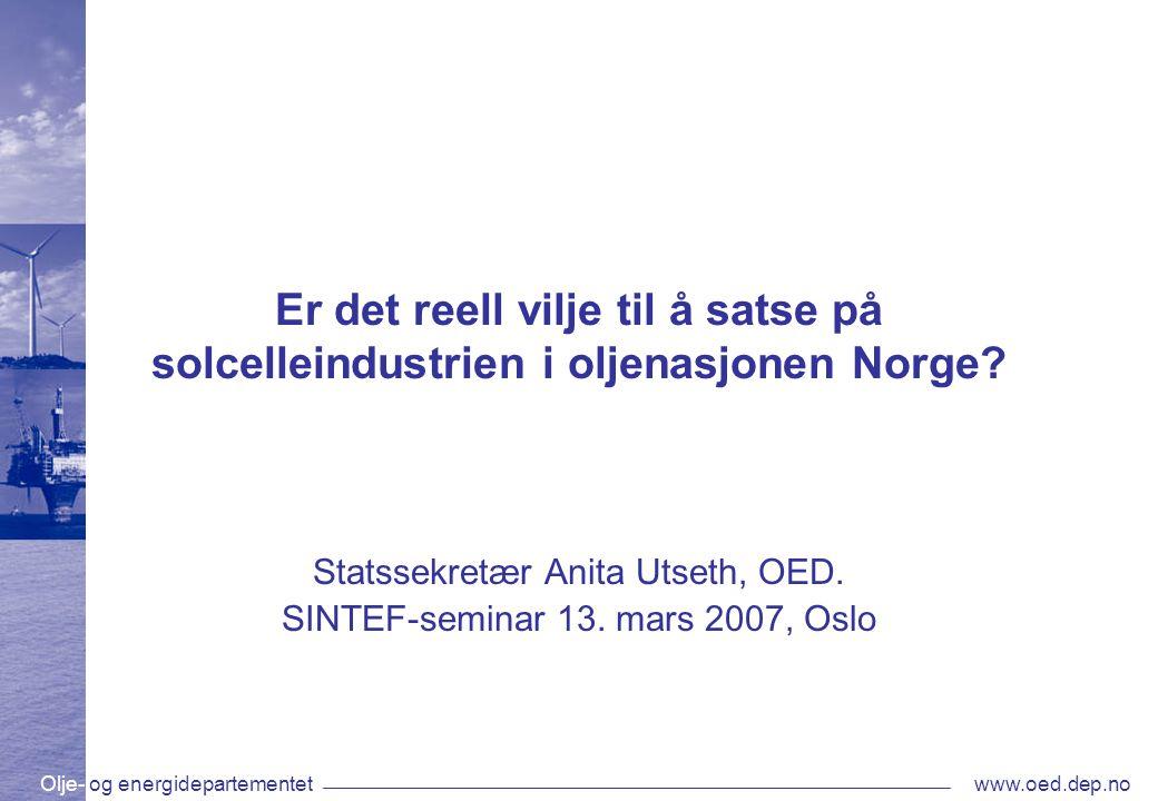 Olje- og energidepartementetwww.oed.dep.no Er det reell vilje til å satse på solcelleindustrien i oljenasjonen Norge? Statssekretær Anita Utseth, OED.