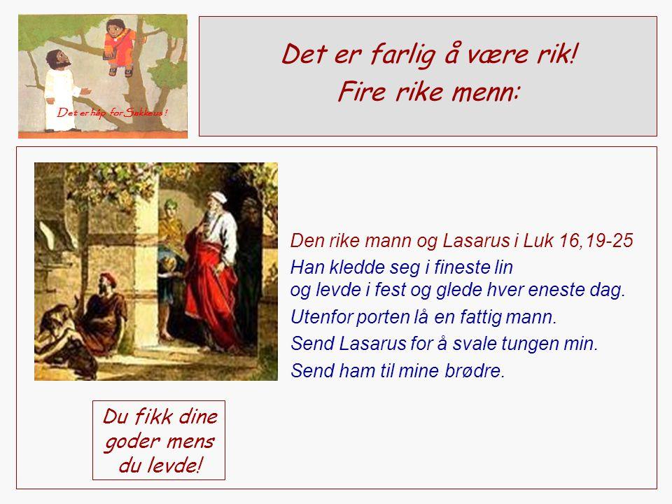 Det er farlig å være rik! Fire rike menn: Det er håp for Sakkeus ! Den rike mann og Lasarus i Luk 16,19-25 Han kledde seg i fineste lin og levde i fes