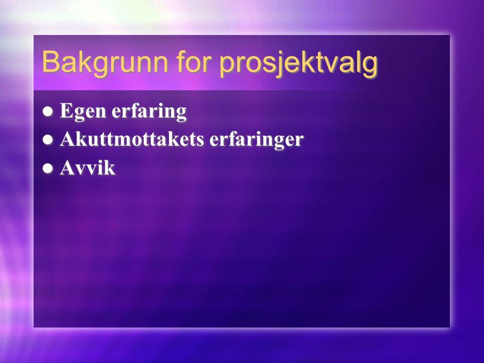 Bakgrunn for prosjektvalg  Egen erfaring  Akuttmottakets erfaringer  Avvik  Egen erfaring  Akuttmottakets erfaringer  Avvik