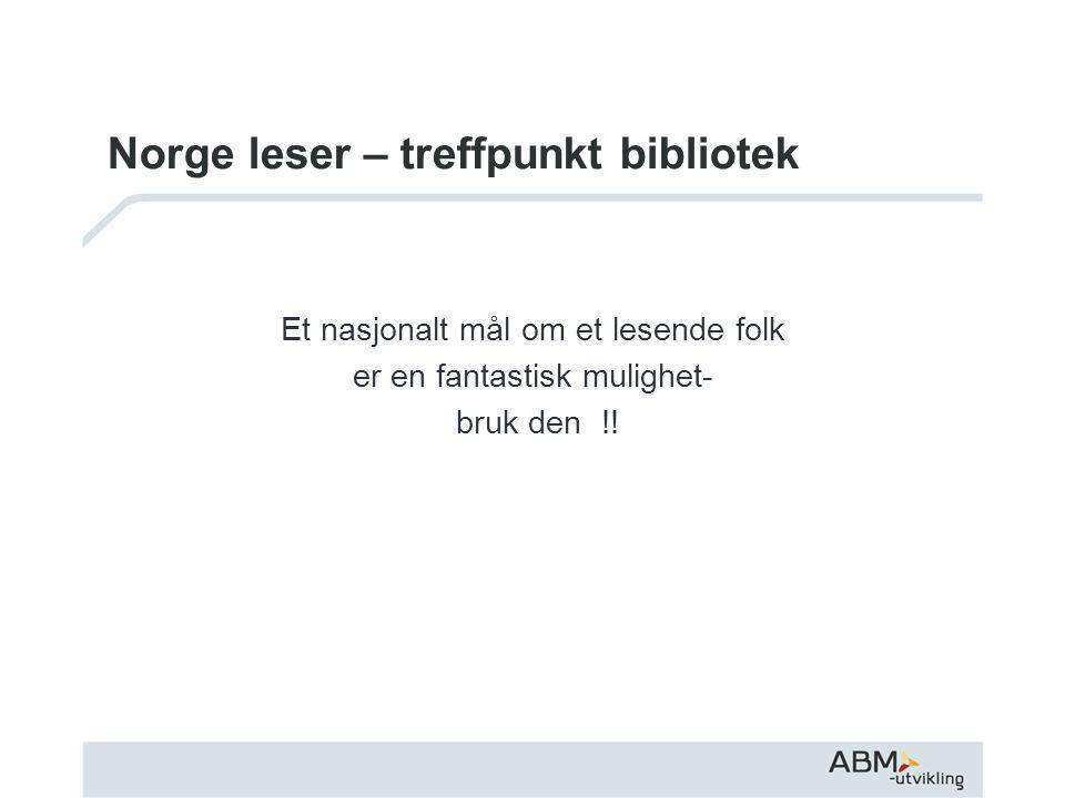 Norge leser – treffpunkt bibliotek Et nasjonalt mål om et lesende folk er en fantastisk mulighet- bruk den !!